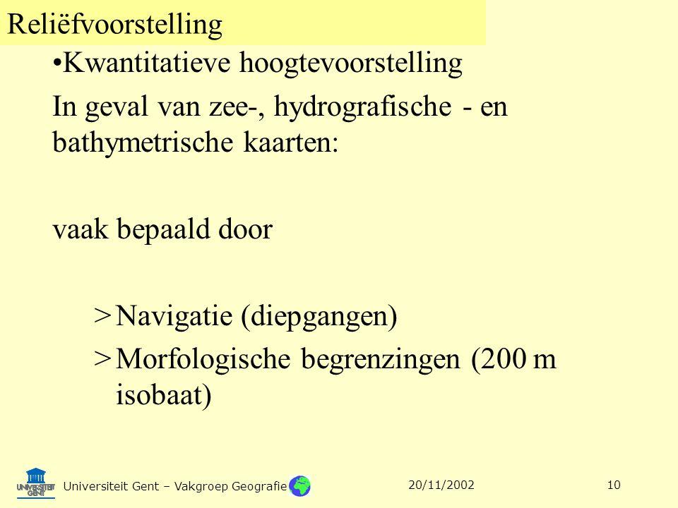 Reliëfvoorstelling Universiteit Gent – Vakgroep Geografie 20/11/200210 Kwantitatieve hoogtevoorstelling In geval van zee-, hydrografische - en bathyme