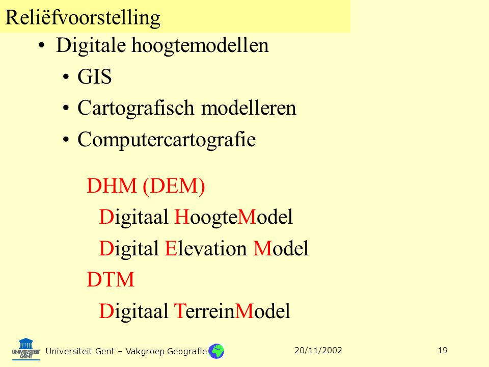 Reliëfvoorstelling Universiteit Gent – Vakgroep Geografie 20/11/200219 Digitale hoogtemodellen GIS Cartografisch modelleren Computercartografie DHM (DEM) Digitaal HoogteModel Digital Elevation Model DTM Digitaal TerreinModel