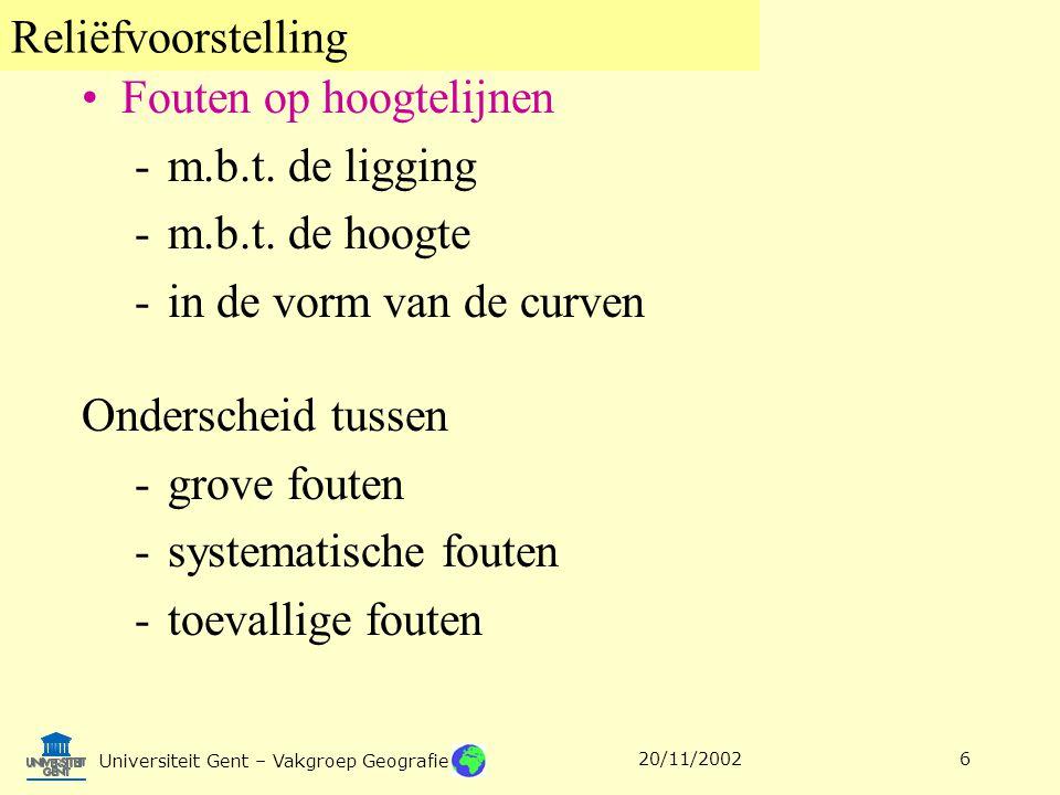 Reliëfvoorstelling Universiteit Gent – Vakgroep Geografie 20/11/20026 Fouten op hoogtelijnen -m.b.t. de ligging -m.b.t. de hoogte -in de vorm van de c