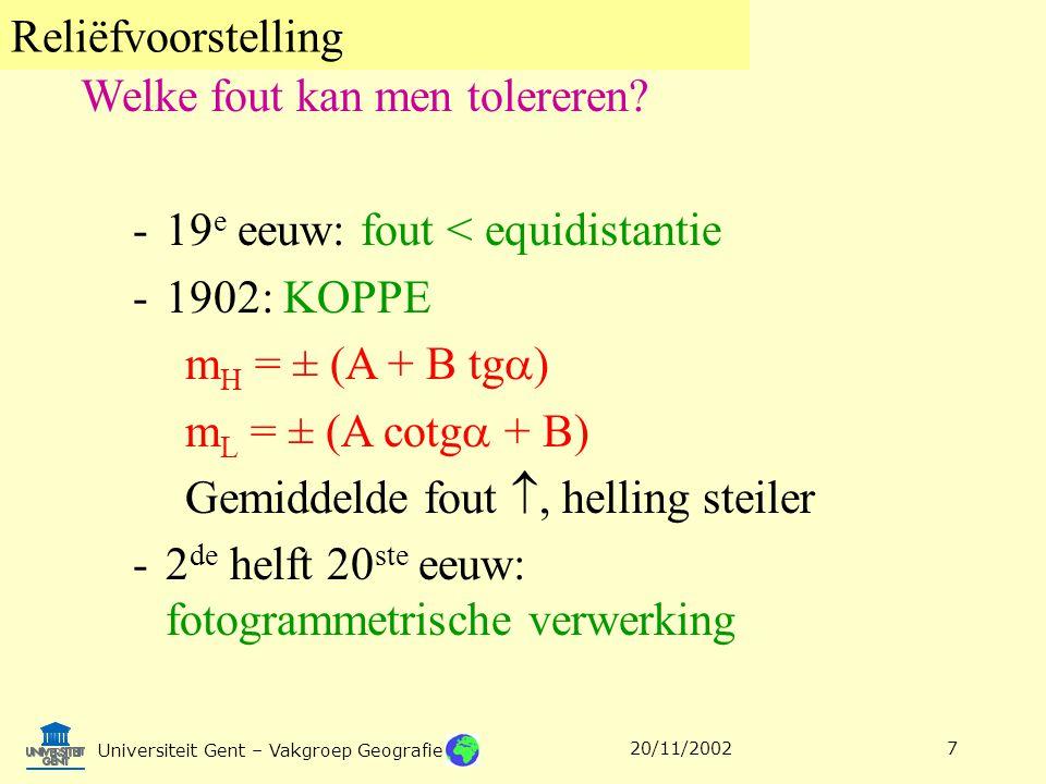 Reliëfvoorstelling Universiteit Gent – Vakgroep Geografie 20/11/20027 -19 e eeuw: fout < equidistantie -1902: KOPPE m H = ± (A + B tg  ) m L = ± (A c