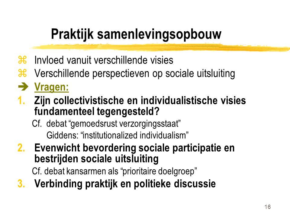 16 Praktijk samenlevingsopbouw zInvloed vanuit verschillende visies zVerschillende perspectieven op sociale uitsluiting  Vragen: 1.Zijn collectivisti