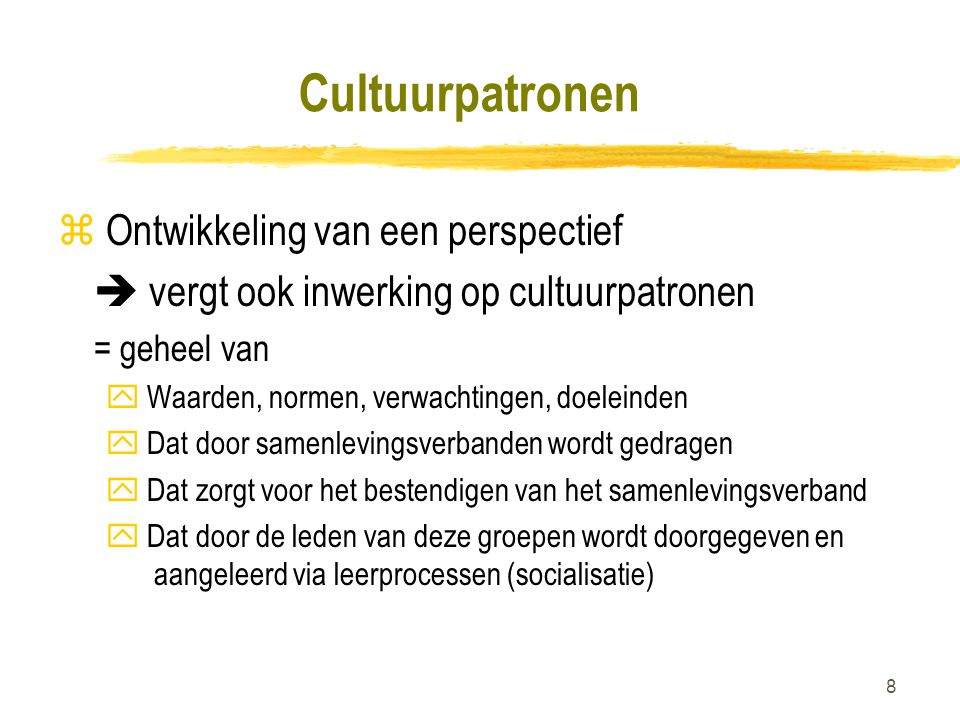 8 Cultuurpatronen z Ontwikkeling van een perspectief  vergt ook inwerking op cultuurpatronen = geheel van y Waarden, normen, verwachtingen, doeleinde