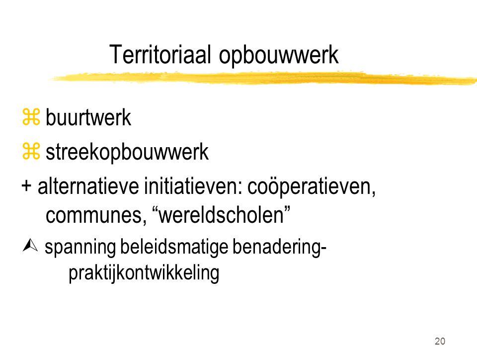 20 Territoriaal opbouwwerk zbuurtwerk zstreekopbouwwerk + alternatieve initiatieven: coöperatieven, communes, wereldscholen  spanning beleidsmatige benadering- praktijkontwikkeling