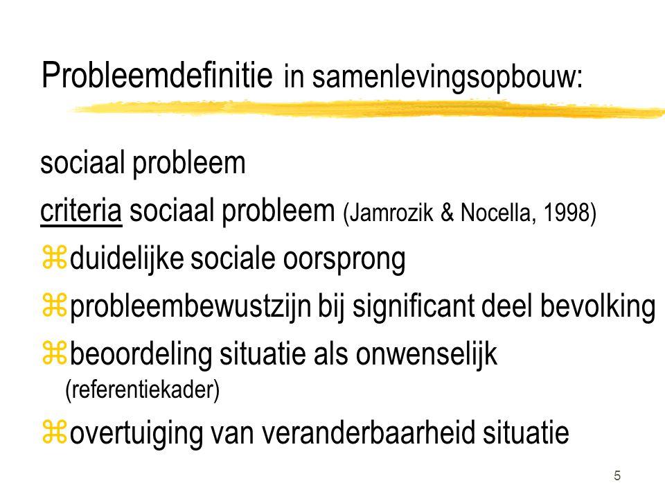 5 Probleemdefinitie in samenlevingsopbouw: sociaal probleem criteria sociaal probleem (Jamrozik & Nocella, 1998) zduidelijke sociale oorsprong zprobleembewustzijn bij significant deel bevolking zbeoordeling situatie als onwenselijk (referentiekader) zovertuiging van veranderbaarheid situatie