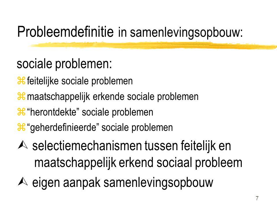 7 Probleemdefinitie in samenlevingsopbouw: sociale problemen: zfeitelijke sociale problemen zmaatschappelijk erkende sociale problemen z herontdekte sociale problemen z geherdefinieerde sociale problemen  selectiemechanismen tussen feitelijk en maatschappelijk erkend sociaal probleem  eigen aanpak samenlevingsopbouw