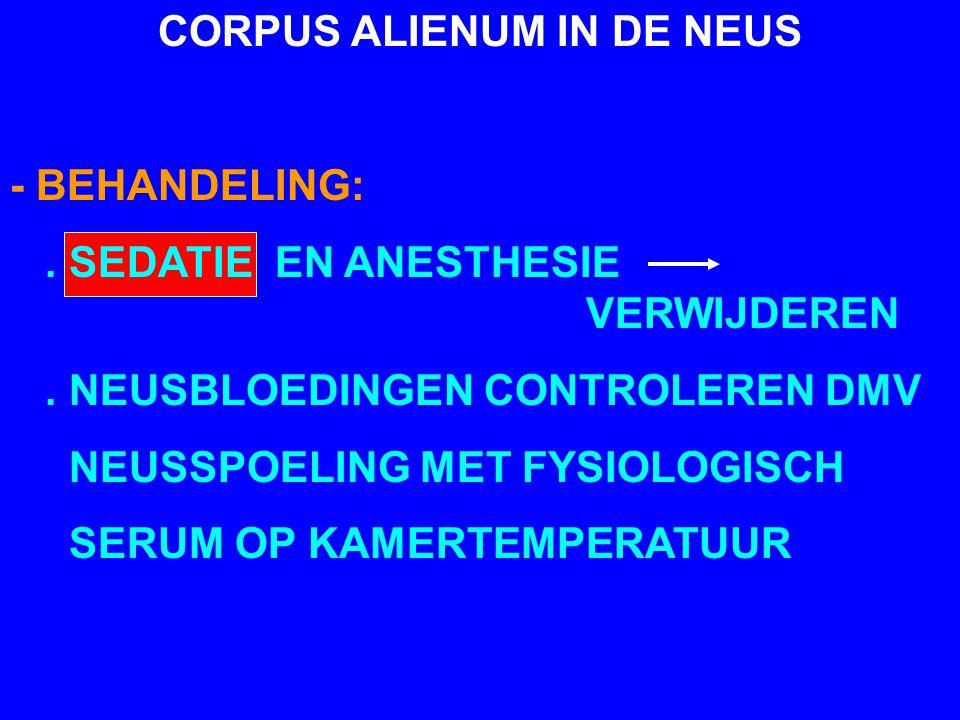 CORPUS ALIENUM IN DE NEUS - BEHANDELING:. SEDATIE EN ANESTHESIE VERWIJDEREN. NEUSBLOEDINGEN CONTROLEREN DMV NEUSSPOELING MET FYSIOLOGISCH SERUM OP KAM