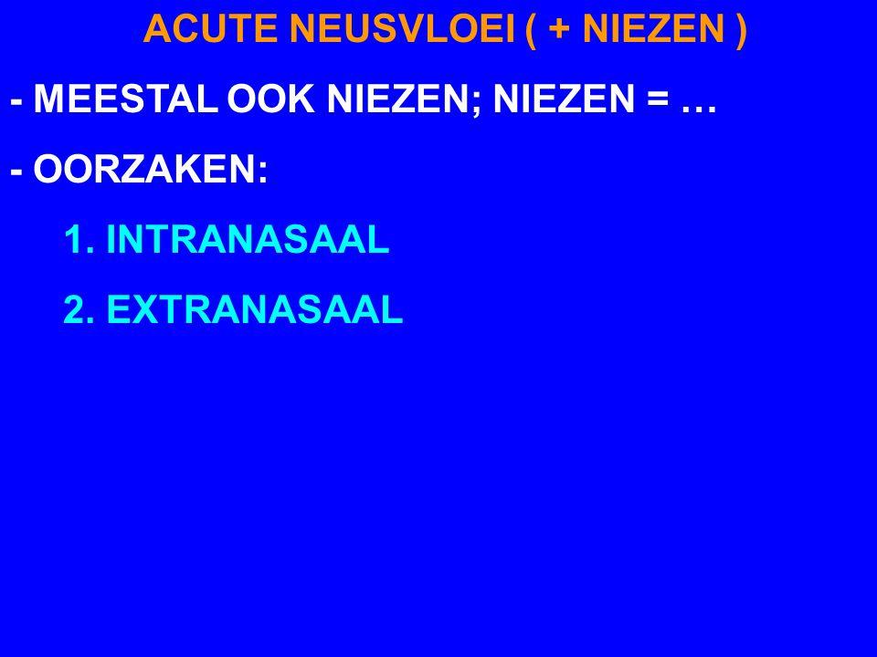 ACUTE NEUSVLOEI ( + NIEZEN ) - MEESTAL OOK NIEZEN; NIEZEN = … - OORZAKEN: 1. INTRANASAAL 2. EXTRANASAAL