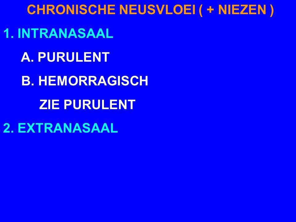CHRONISCHE NEUSVLOEI ( + NIEZEN ) 1. INTRANASAAL A. PURULENT B. HEMORRAGISCH ZIE PURULENT 2. EXTRANASAAL