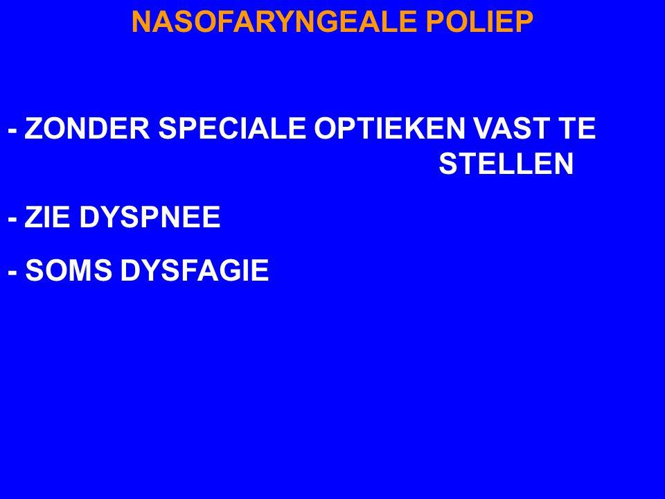 NASOFARYNGEALE POLIEP - ZONDER SPECIALE OPTIEKEN VAST TE STELLEN - ZIE DYSPNEE - SOMS DYSFAGIE