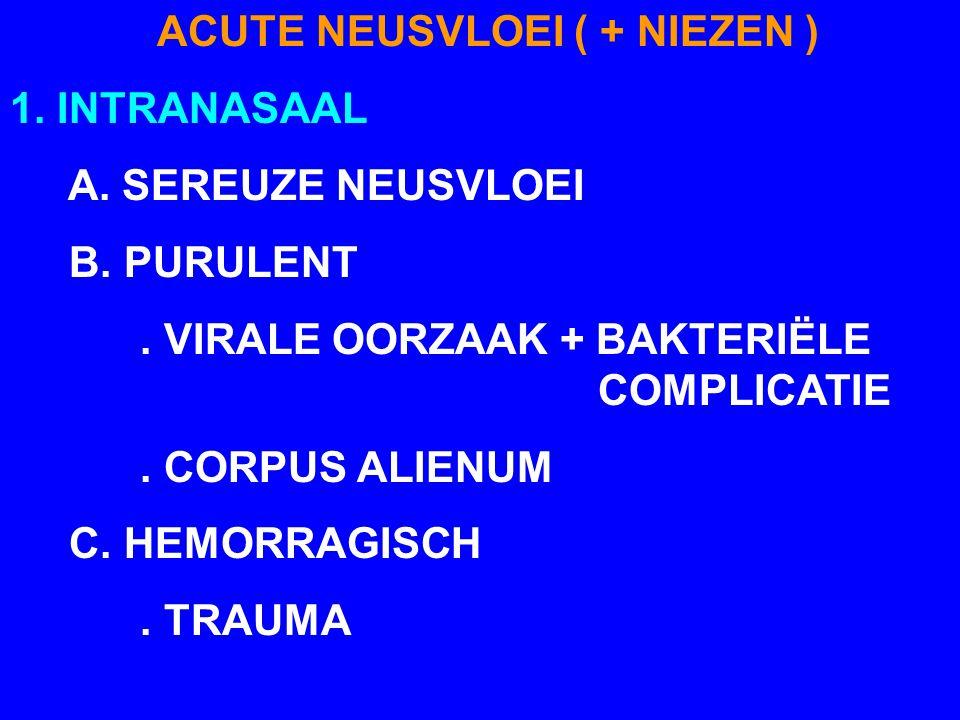 ACUTE NEUSVLOEI ( + NIEZEN ) 1. INTRANASAAL A. SEREUZE NEUSVLOEI B. PURULENT. VIRALE OORZAAK + BAKTERIËLE COMPLICATIE. CORPUS ALIENUM C. HEMORRAGISCH.