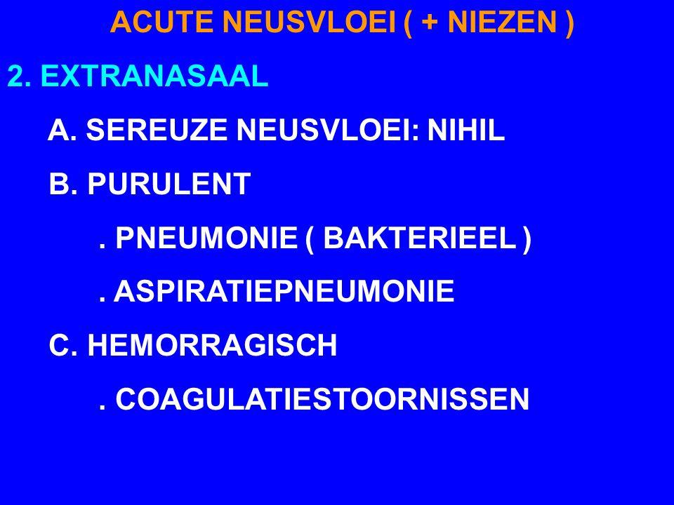 ACUTE NEUSVLOEI ( + NIEZEN ) 2. EXTRANASAAL A. SEREUZE NEUSVLOEI: NIHIL B. PURULENT. PNEUMONIE ( BAKTERIEEL ). ASPIRATIEPNEUMONIE C. HEMORRAGISCH. COA