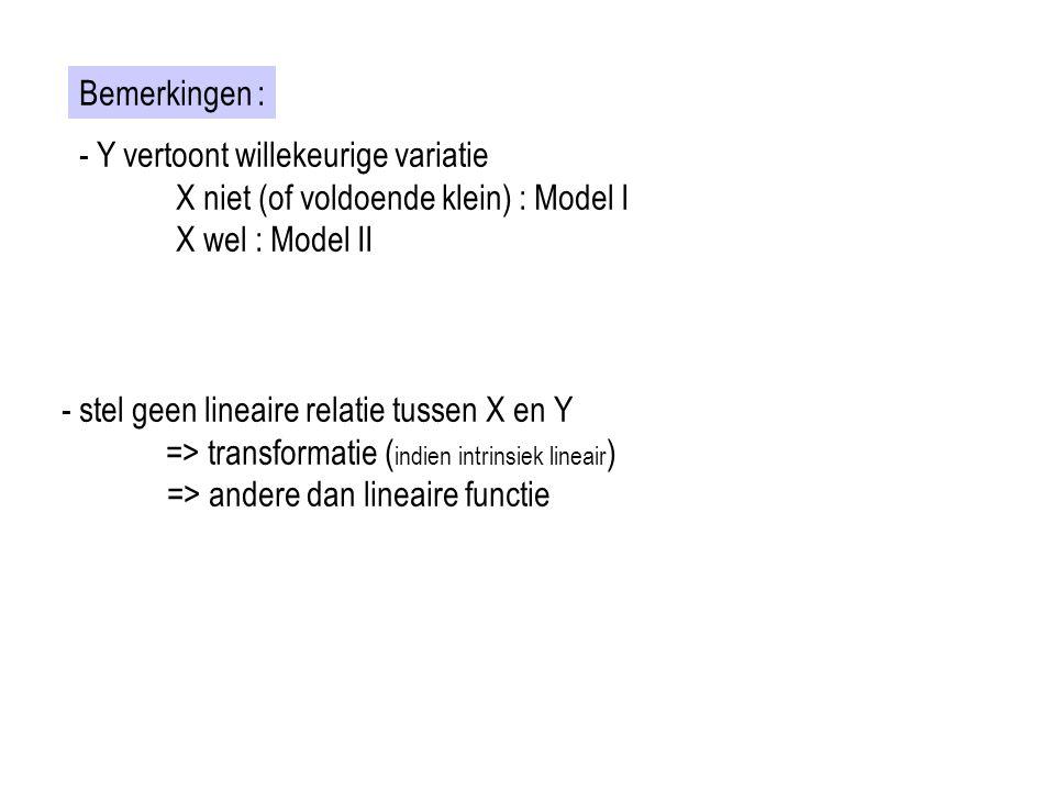 Bemerkingen : - Y vertoont willekeurige variatie X niet (of voldoende klein) : Model I X wel : Model II - stel geen lineaire relatie tussen X en Y =>