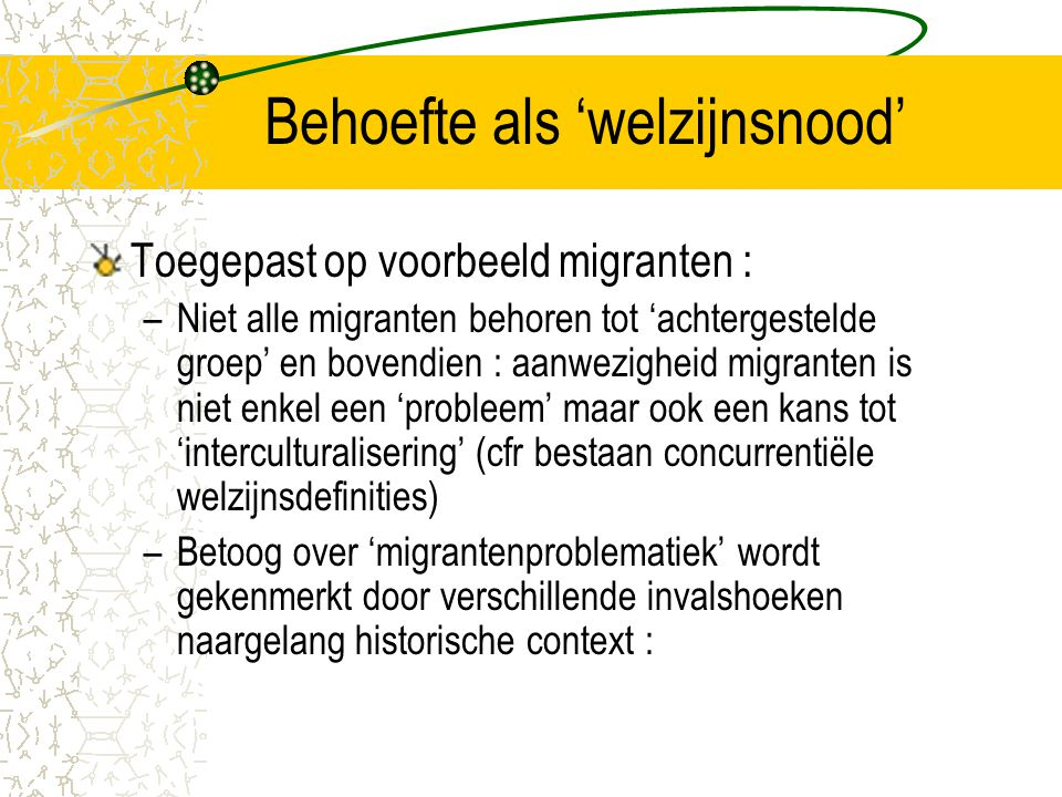 Behoefte als 'welzijnsnood' Toegepast op voorbeeld migranten : –Niet alle migranten behoren tot 'achtergestelde groep' en bovendien : aanwezigheid migranten is niet enkel een 'probleem' maar ook een kans tot 'interculturalisering' (cfr bestaan concurrentiële welzijnsdefinities) –Betoog over 'migrantenproblematiek' wordt gekenmerkt door verschillende invalshoeken naargelang historische context :