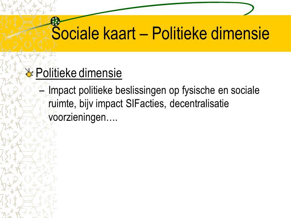 Sociale kaart – Politieke dimensie Politieke dimensie –Impact politieke beslissingen op fysische en sociale ruimte, bijv impact SIFacties, decentralisatie voorzieningen….