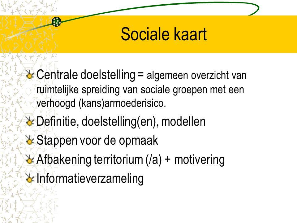 Sociale kaart Centrale doelstelling = algemeen overzicht van ruimtelijke spreiding van sociale groepen met een verhoogd (kans)armoederisico. Definitie
