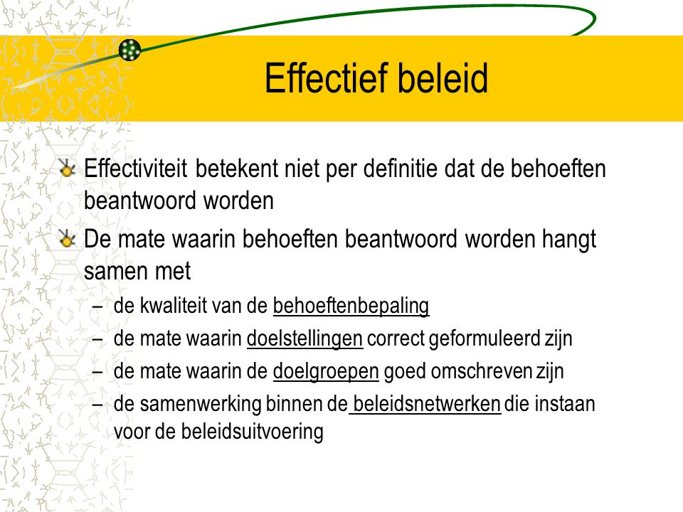 Effectief beleid Effectiviteit betekent niet per definitie dat de behoeften beantwoord worden De mate waarin behoeften beantwoord worden hangt samen m