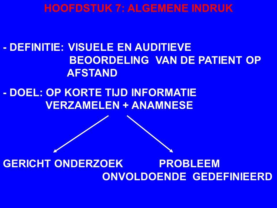 HOOFDSTUK 7: ALGEMENE INDRUK - DEFINITIE: VISUELE EN AUDITIEVE BEOORDELING VAN DE PATIENT OP AFSTAND - DOEL: OP KORTE TIJD INFORMATIE VERZAMELEN + ANAMNESE GERICHT ONDERZOEK PROBLEEM ONVOLDOENDE GEDEFINIEERD