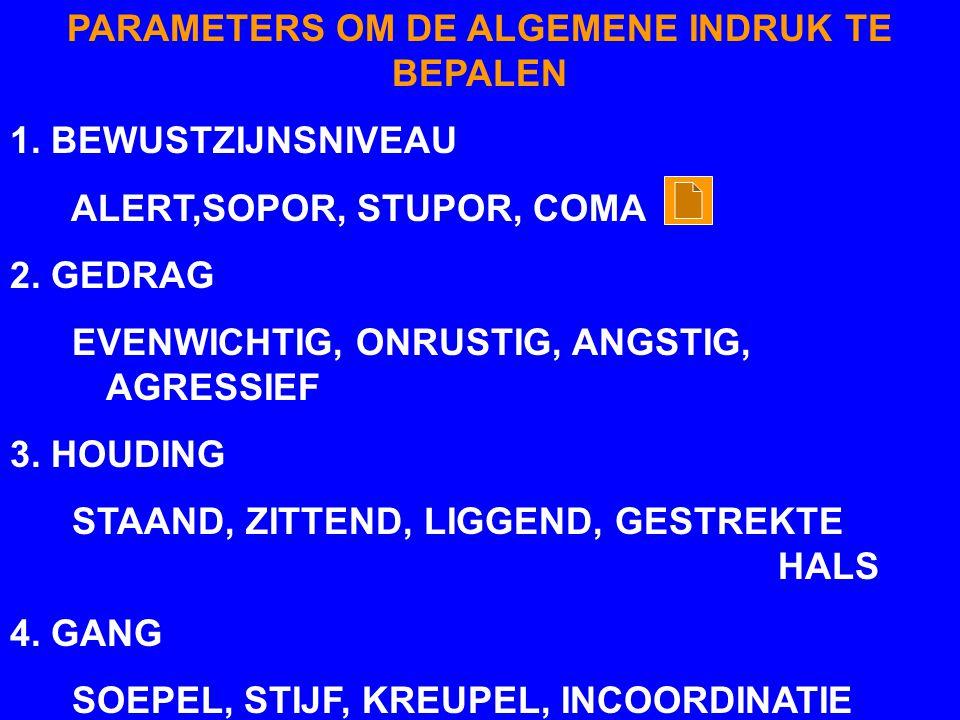 PARAMETERS OM DE ALGEMENE INDRUK TE BEPALEN 1.BEWUSTZIJNSNIVEAU ALERT,SOPOR, STUPOR, COMA 2.