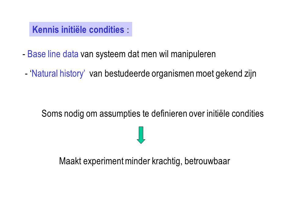 Kennis initiële condities : - Base line data van systeem dat men wil manipuleren - 'Natural history' van bestudeerde organismen moet gekend zijn Soms