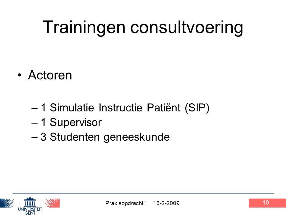 Praxisopdracht 1 16-2-2009 Trainingen consultvoering Actoren –1 Simulatie Instructie Patiënt (SIP) –1 Supervisor –3 Studenten geneeskunde 10
