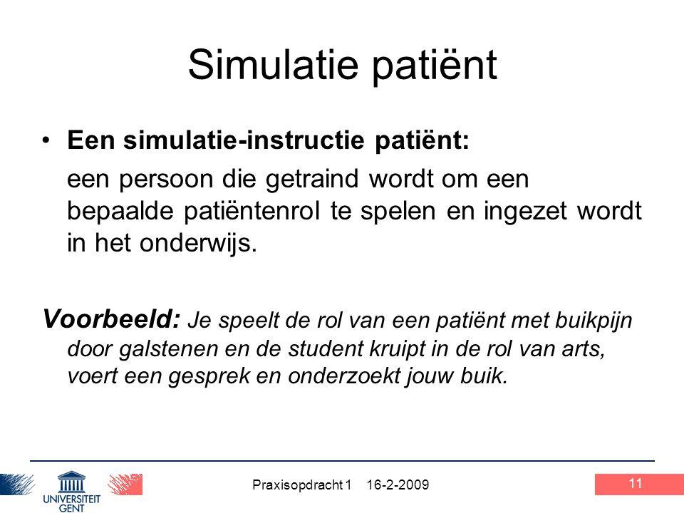 Praxisopdracht 1 16-2-2009 11 Simulatie patiënt Een simulatie-instructie patiënt: een persoon die getraind wordt om een bepaalde patiëntenrol te spele