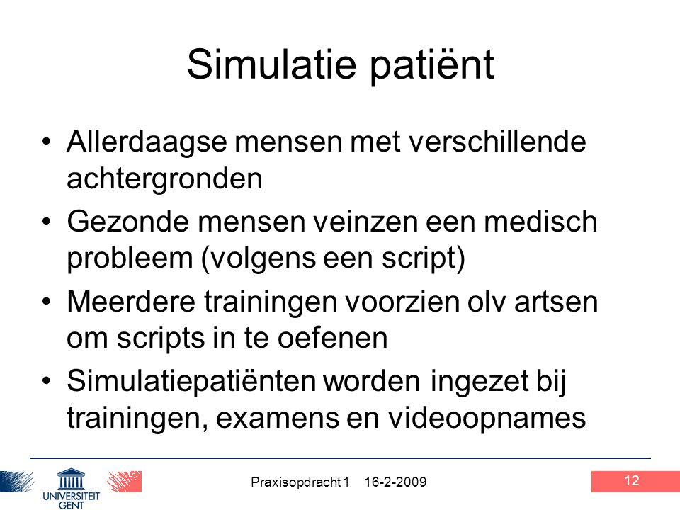 Praxisopdracht 1 16-2-2009 12 Simulatie patiënt Allerdaagse mensen met verschillende achtergronden Gezonde mensen veinzen een medisch probleem (volgen