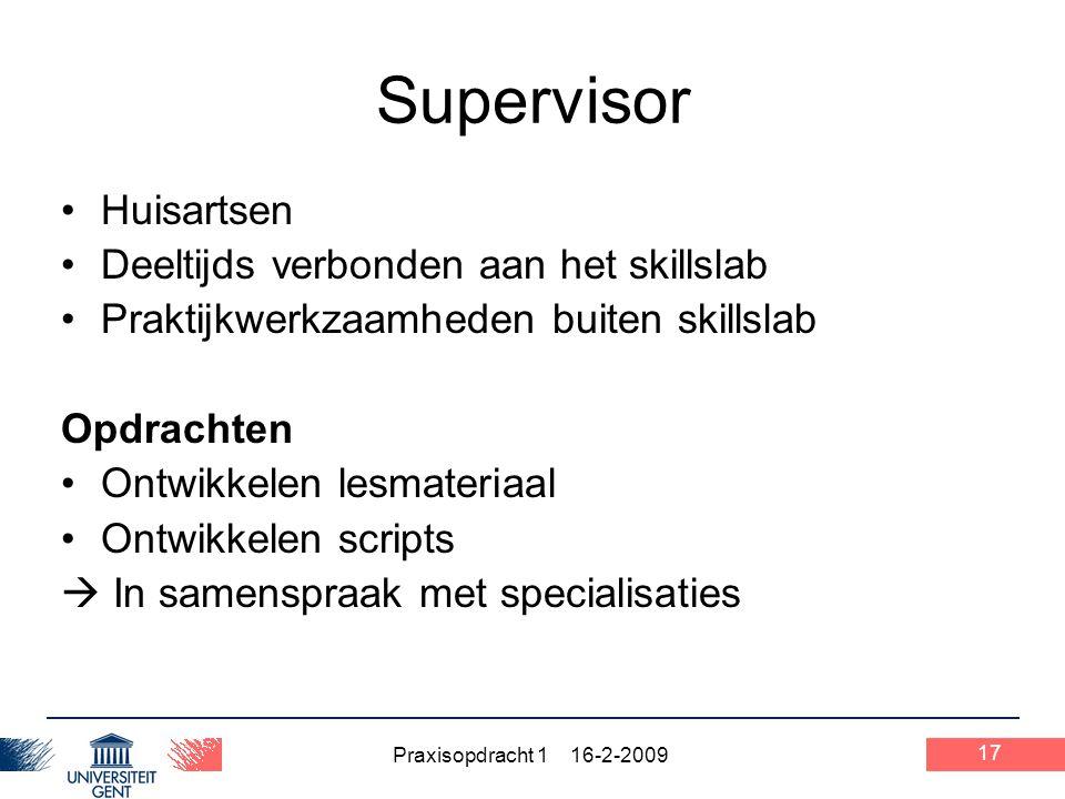 Praxisopdracht 1 16-2-2009 17 Supervisor Huisartsen Deeltijds verbonden aan het skillslab Praktijkwerkzaamheden buiten skillslab Opdrachten Ontwikkele
