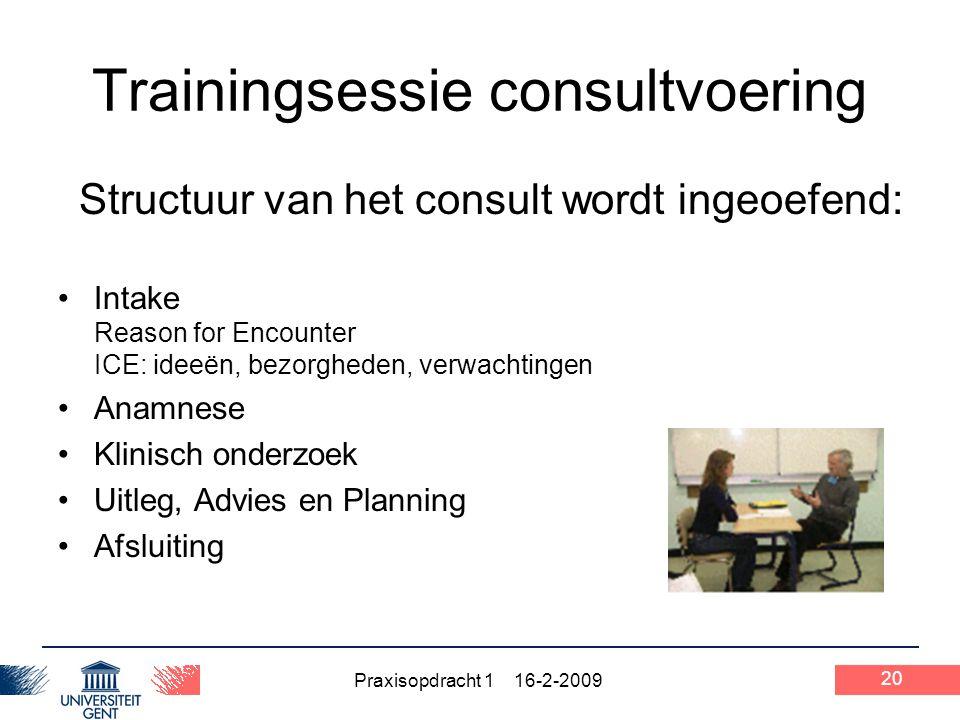 Praxisopdracht 1 16-2-2009 20 Trainingsessie consultvoering Structuur van het consult wordt ingeoefend: Intake Reason for Encounter ICE: ideeën, bezor