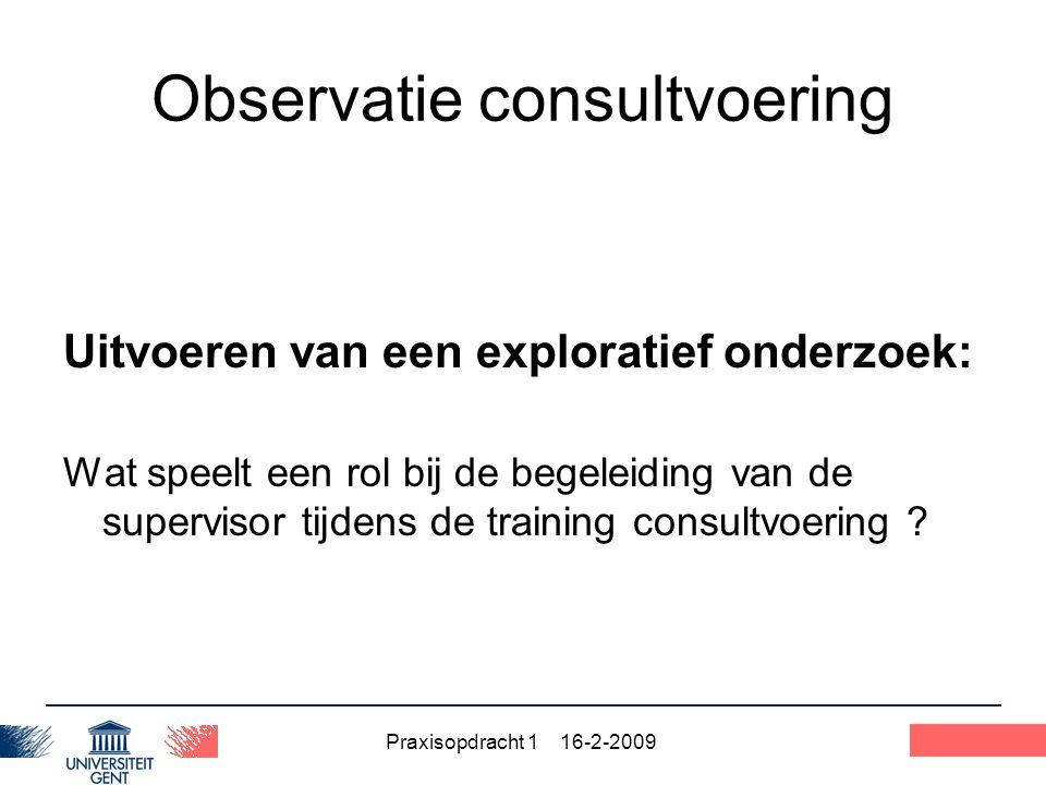 Praxisopdracht 1 16-2-2009 25 Observatie consultvoering Uitvoeren van een exploratief onderzoek: Wat speelt een rol bij de begeleiding van de supervis