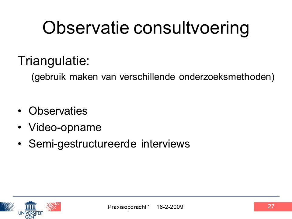 Praxisopdracht 1 16-2-2009 27 Observatie consultvoering Triangulatie: (gebruik maken van verschillende onderzoeksmethoden) Observaties Video-opname Se