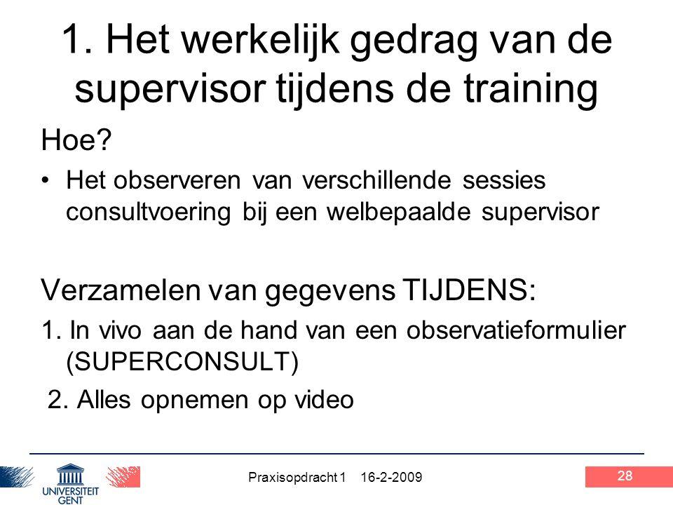Praxisopdracht 1 16-2-2009 28 1. Het werkelijk gedrag van de supervisor tijdens de training Hoe? Het observeren van verschillende sessies consultvoeri