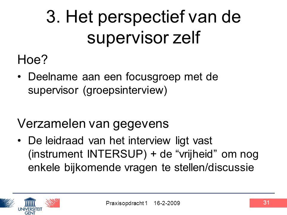 Praxisopdracht 1 16-2-2009 31 3. Het perspectief van de supervisor zelf Hoe? Deelname aan een focusgroep met de supervisor (groepsinterview) Verzamele