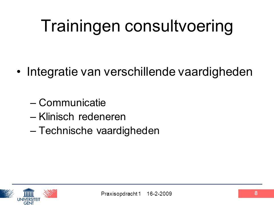 Praxisopdracht 1 16-2-2009 8 Trainingen consultvoering Integratie van verschillende vaardigheden –Communicatie –Klinisch redeneren –Technische vaardig