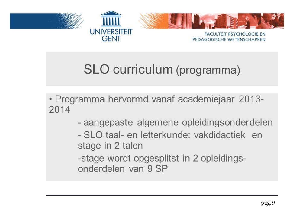 SLO curriculum (programma) Programma hervormd vanaf academiejaar 2013- 2014 - aangepaste algemene opleidingsonderdelen - SLO taal- en letterkunde: vakdidactiek en stage in 2 talen -stage wordt opgesplitst in 2 opleidings- onderdelen van 9 SP pag.