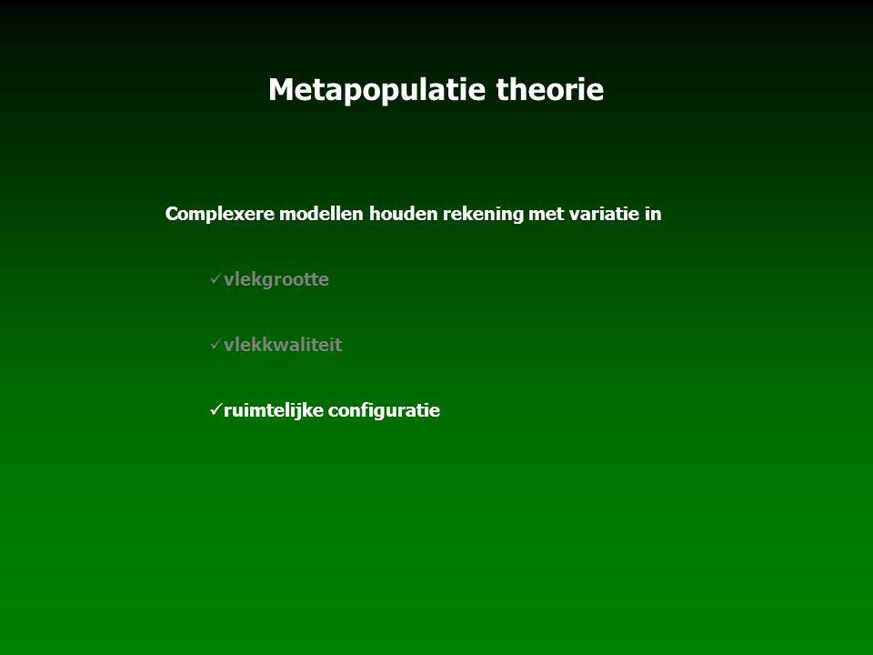 Metapopulatie theorie Complexere modellen houden rekening met variatie in vlekgrootte vlekkwaliteit ruimtelijke configuratie