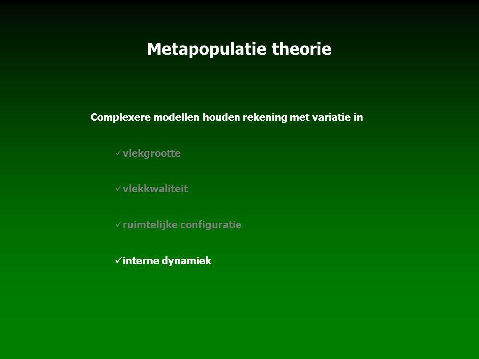 Metapopulatie theorie Complexere modellen houden rekening met variatie in vlekgrootte vlekkwaliteit ruimtelijke configuratie interne dynamiek