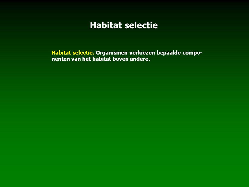 Habitat selectie. Organismen verkiezen bepaalde compo- nenten van het habitat boven andere. Habitat selectie