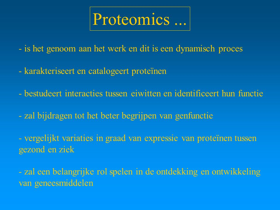 Proteomics... - is het genoom aan het werk en dit is een dynamisch proces - karakteriseert en catalogeert proteïnen - bestudeert interacties tussen ei