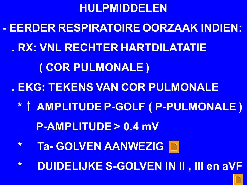 HULPMIDDELEN - EERDER RESPIRATOIRE OORZAAK INDIEN:. RX: VNL RECHTER HARTDILATATIE ( COR PULMONALE ). EKG: TEKENS VAN COR PULMONALE * AMPLITUDE P-GOLF