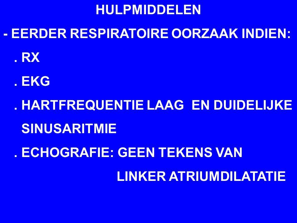 HULPMIDDELEN - EERDER RESPIRATOIRE OORZAAK INDIEN:. RX. EKG. HARTFREQUENTIE LAAG EN DUIDELIJKE SINUSARITMIE. ECHOGRAFIE: GEEN TEKENS VAN LINKER ATRIUM