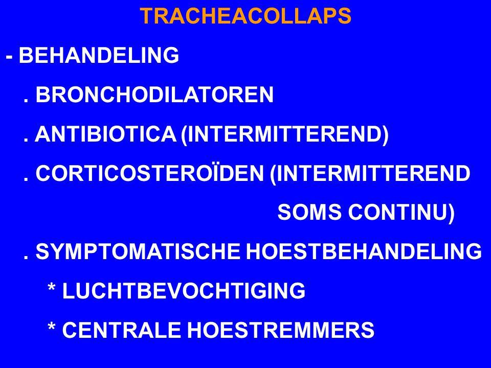 TRACHEACOLLAPS - BEHANDELING. BRONCHODILATOREN. ANTIBIOTICA (INTERMITTEREND). CORTICOSTEROÏDEN (INTERMITTEREND SOMS CONTINU). SYMPTOMATISCHE HOESTBEHA