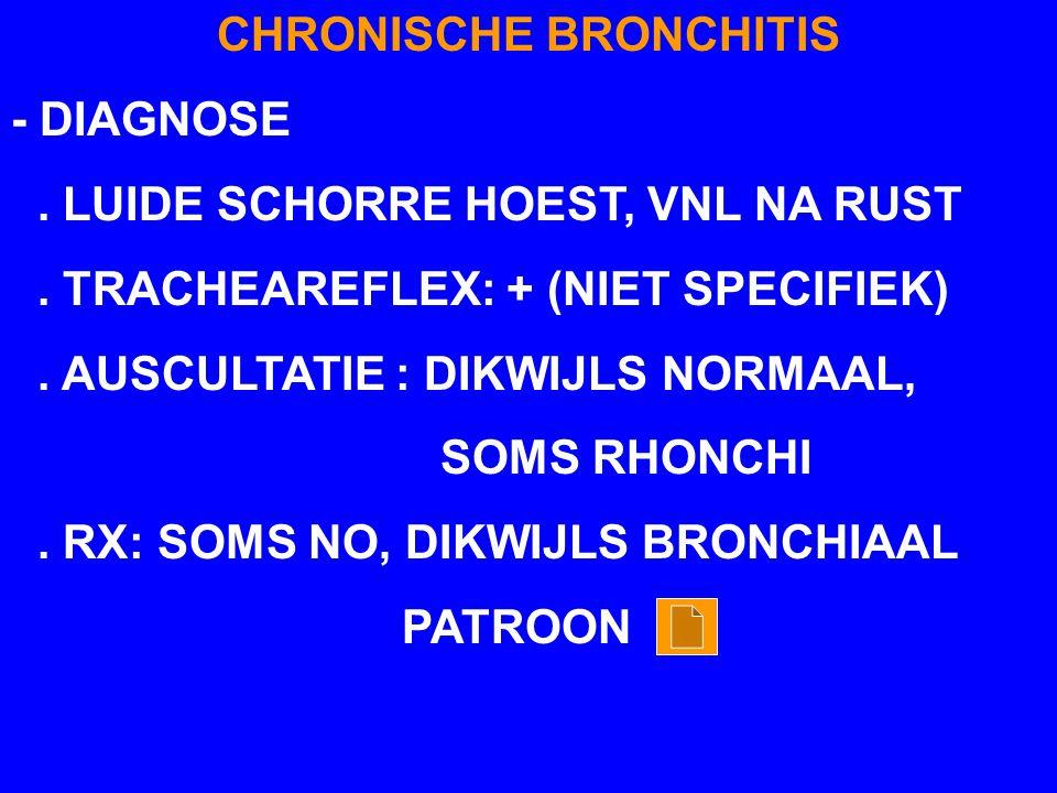 CHRONISCHE BRONCHITIS - DIAGNOSE. LUIDE SCHORRE HOEST, VNL NA RUST. TRACHEAREFLEX: + (NIET SPECIFIEK). AUSCULTATIE : DIKWIJLS NORMAAL, SOMS RHONCHI. R