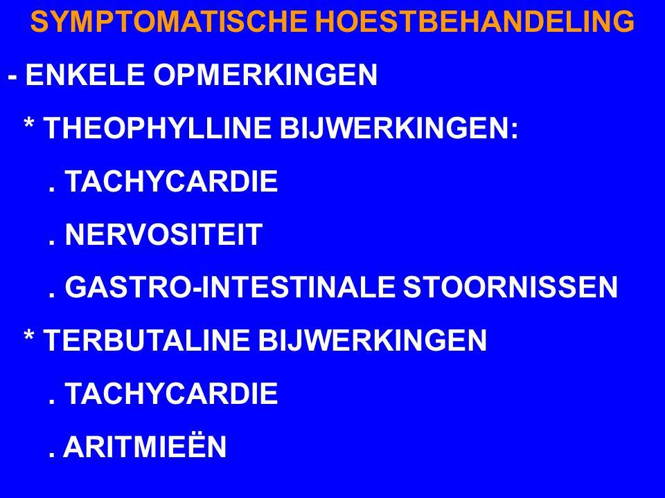 SYMPTOMATISCHE HOESTBEHANDELING - ENKELE OPMERKINGEN * THEOPHYLLINE BIJWERKINGEN:. TACHYCARDIE. NERVOSITEIT. GASTRO-INTESTINALE STOORNISSEN * TERBUTAL