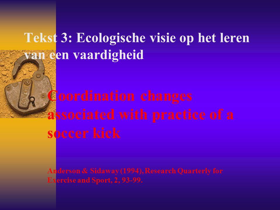 Tekst 3: Ecologische visie op het leren van een vaardigheid Coordination changes associated with practice of a soccer kick Anderson & Sidaway (1994),