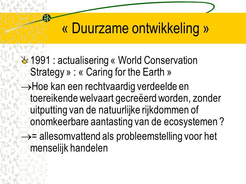 « Duurzame ontwikkeling » 1991 : actualisering « World Conservation Strategy » : « Caring for the Earth »  Hoe kan een rechtvaardig verdeelde en toereikende welvaart gecreëerd worden, zonder uitputting van de natuurlijke rijkdommen of onomkeerbare aantasting van de ecosystemen .