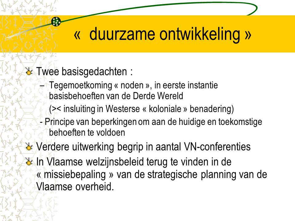 « duurzame ontwikkeling » Twee basisgedachten : –Tegemoetkoming « noden », in eerste instantie basisbehoeften van de Derde Wereld (>< insluiting in Westerse « koloniale » benadering) - Principe van beperkingen om aan de huidige en toekomstige behoeften te voldoen Verdere uitwerking begrip in aantal VN-conferenties In Vlaamse welzijnsbeleid terug te vinden in de « missiebepaling » van de strategische planning van de Vlaamse overheid.