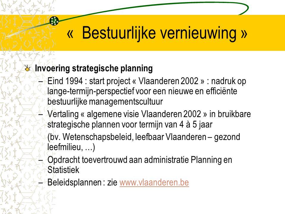 « Bestuurlijke vernieuwing » Invoering strategische planning –Eind 1994 : start project « Vlaanderen 2002 » : nadruk op lange-termijn-perspectief voor een nieuwe en efficiënte bestuurlijke managementscultuur –Vertaling « algemene visie Vlaanderen 2002 » in bruikbare strategische plannen voor termijn van 4 à 5 jaar (bv.