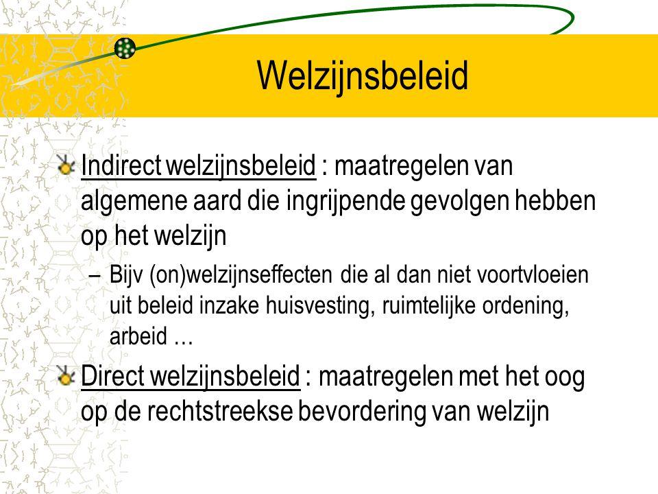 Welzijnsbeleid Indirect welzijnsbeleid : maatregelen van algemene aard die ingrijpende gevolgen hebben op het welzijn –Bijv (on)welzijnseffecten die al dan niet voortvloeien uit beleid inzake huisvesting, ruimtelijke ordening, arbeid … Direct welzijnsbeleid : maatregelen met het oog op de rechtstreekse bevordering van welzijn