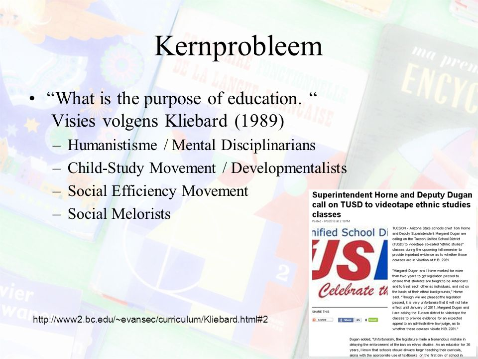 "Kernprobleem ""What is the purpose of education. "" Visies volgens Kliebard (1989) –Humanistisme / Mental Disciplinarians –Child-Study Movement / Develo"