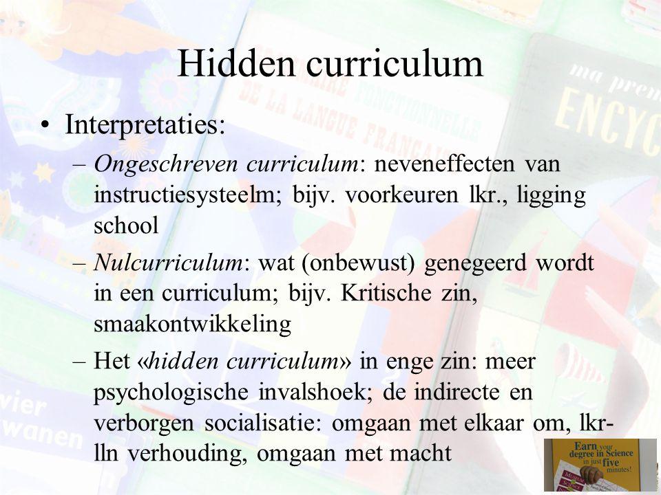 Hidden curriculum Interpretaties: –Ongeschreven curriculum: neveneffecten van instructiesysteelm; bijv. voorkeuren lkr., ligging school –Nulcurriculum